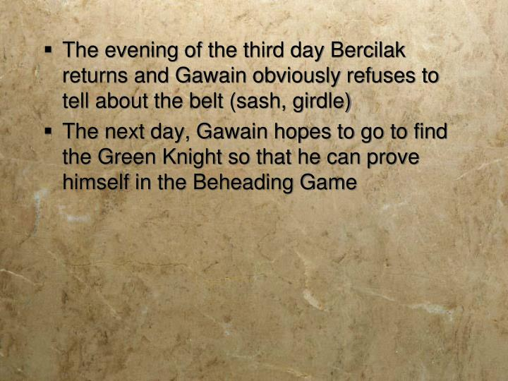 The evening of the third day Bercilak returns and Gawain obviously refuses to tell about the belt (sash, girdle)
