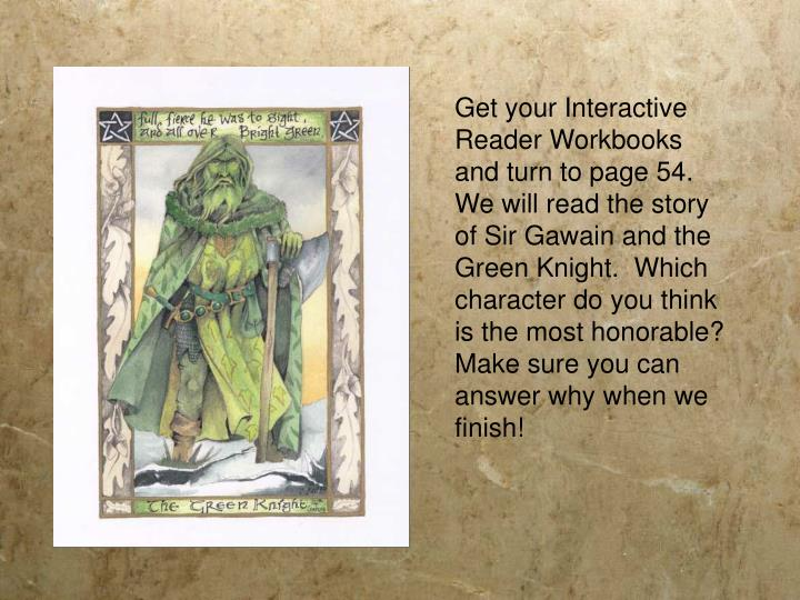 Get your Interactive Reader Workbooks and turn to page 54.  We will read the story of Sir Gawain and the Green Knight.  Which character do you think is the most honorable?
