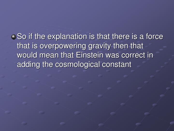So if the explanation is that there is a force that is overpowering gravity then that would mean that Einstein was correct in adding the cosmological constant