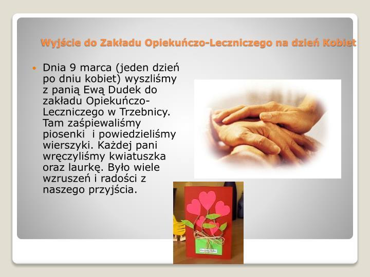 Dnia 9 marca (jeden dzień po dniu kobiet) wyszliśmy z panią Ewą Dudek do zakładu Opiekuńczo-Leczniczego w Trzebnicy. Tam zaśpiewaliśmy piosenki  i powiedzieliśmy wierszyki. Każdej pani  wręczyliśmy kwiatuszka oraz laurkę. Było wiele wzruszeń i radości z naszego przyjścia.