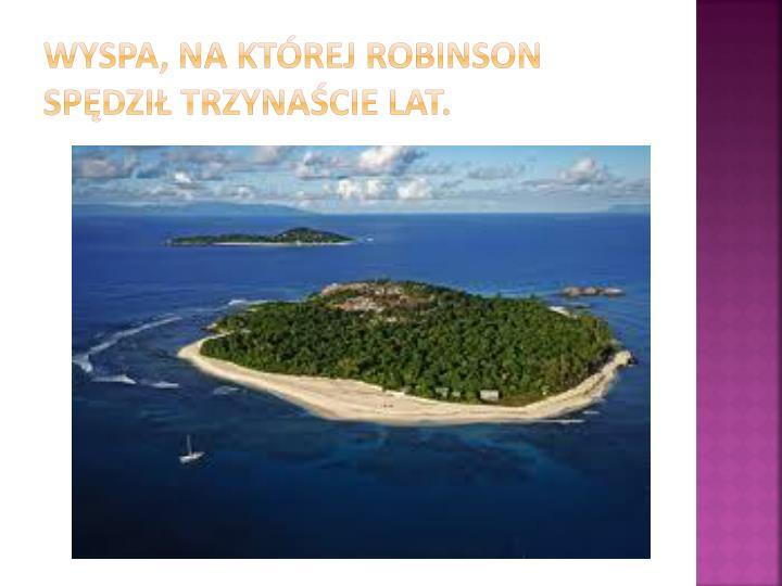Wyspa, na której Robinson spędził trzynaście lat.