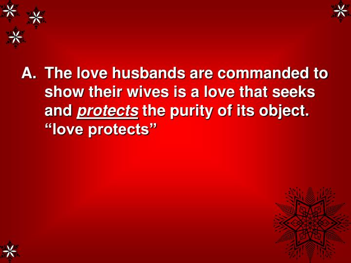 The love husbands are commanded to show their wives is a love that seeks and