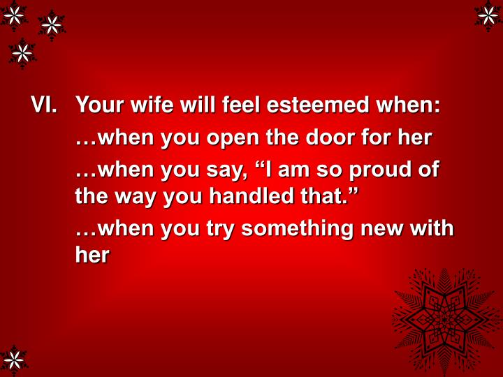 Your wife will feel esteemed when: