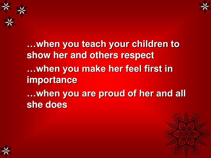 …when you teach your children to show her and others respect