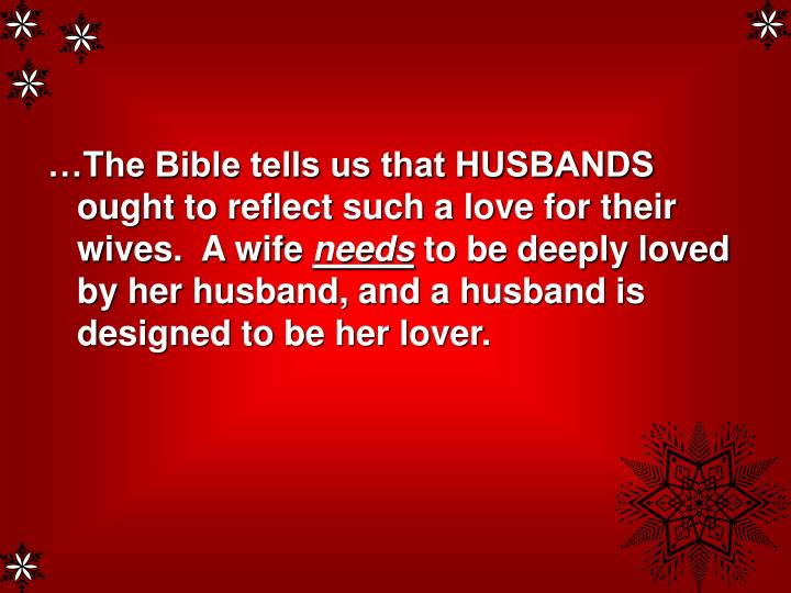 …The Bible tells us that HUSBANDS ought to reflect such a love for their wives.  A wife