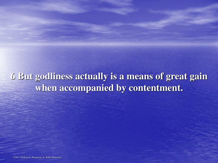 6 But godliness actually is a means of great gain when accompanied by contentment.
