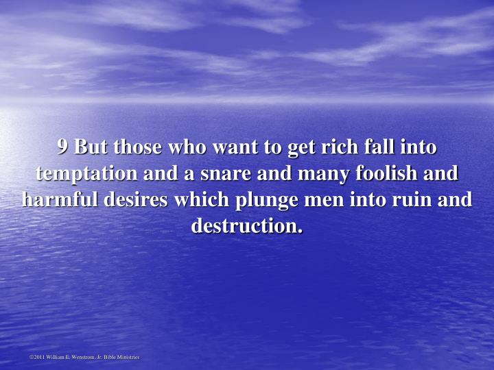 9 But those who want to get rich fall into temptation and a snare and many foolish and harmful desires which plunge men into ruin and destruction.
