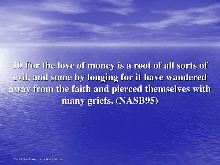 10 For the love of money is a root of all sorts of evil, and some by longing for it have wandered away from the faith and pierced themselves with many griefs. (NASB95)