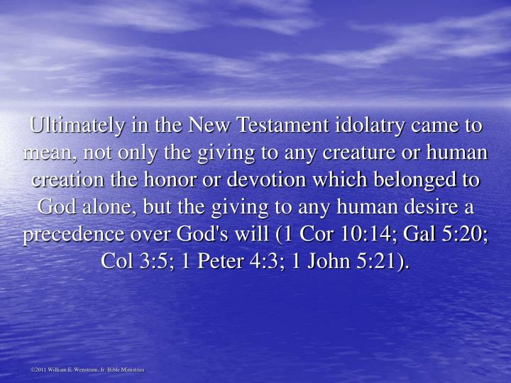 Ultimately in the New Testament idolatry came to mean, not only the giving to any creature or human creation the honor or devotion which belonged to God alone, but the giving to any human desire a precedence over God's will (1 Cor 10:14; Gal 5:20; Col 3:5; 1 Peter 4:3; 1 John 5:21).