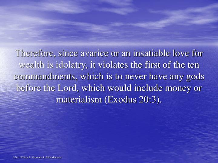 Therefore, since avarice or an insatiable love for wealth is idolatry, it violates the first of the ten commandments, which is to never have any gods before the Lord, which would include money or materialism (Exodus 20:3).