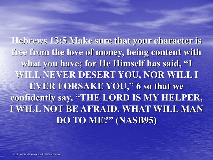"Hebrews 13:5 Make sure that your character is free from the love of money, being content with what you have; for He Himself has said, ""I WILL NEVER DESERT YOU, NOR WILL I EVER FORSAKE YOU,"" 6 so that we confidently say, ""THE LORD IS MY HELPER, I WILL NOT BE AFRAID. WHAT WILL MAN DO TO ME?"" (NASB95)"