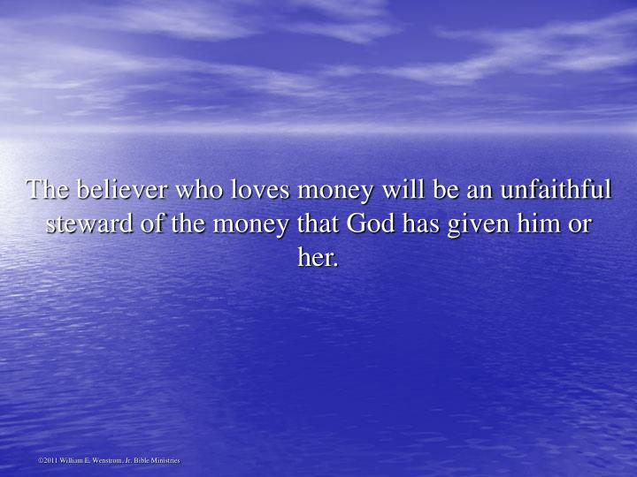 The believer who loves money will be an unfaithful steward of the money that God has given him or her.