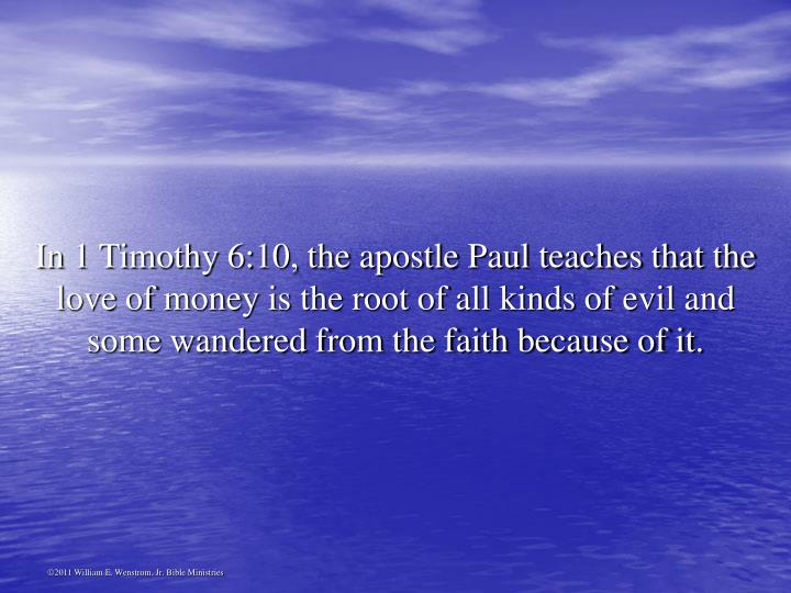 In 1 Timothy 6:10, the apostle Paul teaches that the love of money is the root of all kinds of evil and some wandered from the faith because of it.