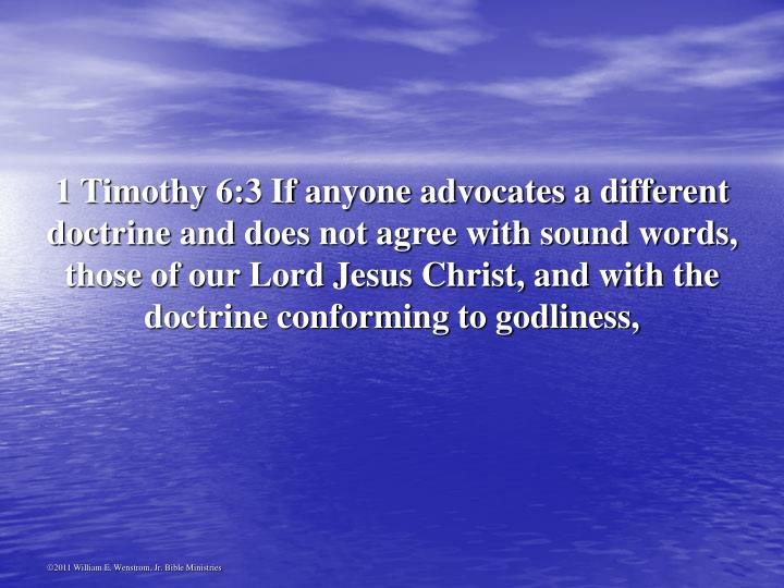 1 Timothy 6:3 If anyone advocates a different doctrine and does not agree with sound words, those of our Lord Jesus Christ, and with the doctrine conforming to godliness,