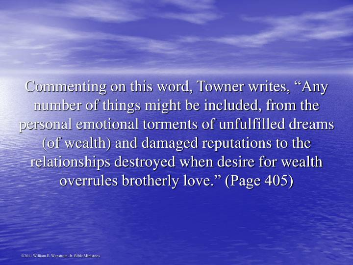 "Commenting on this word, Towner writes, ""Any number of things might be included, from the personal emotional torments of unfulfilled dreams (of wealth) and damaged reputations to the relationships destroyed when desire for wealth overrules brotherly love."" (Page 405)"