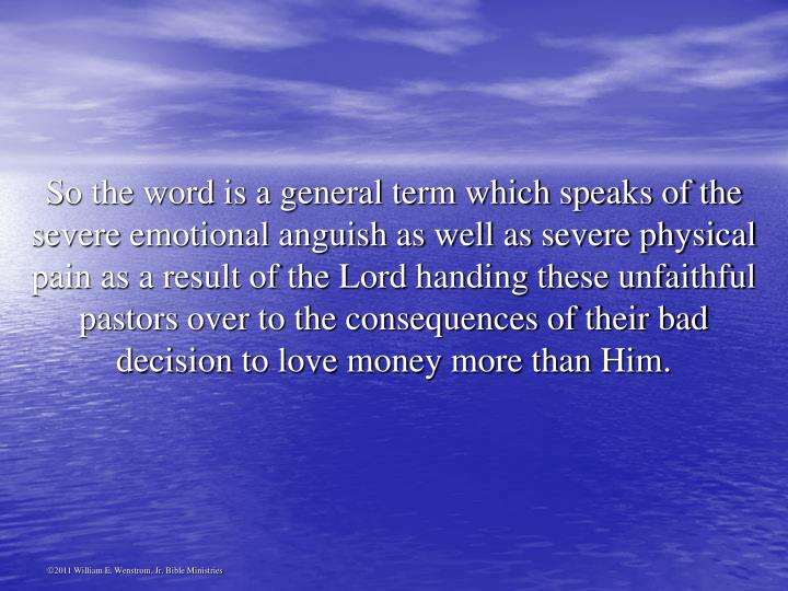 So the word is a general term which speaks of the severe emotional anguish as well as severe physical pain as a result of the Lord handing these unfaithful pastors over to the consequences of their bad decision to love money more than Him.