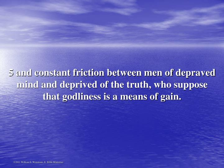 5 and constant friction between men of depraved mind and deprived of the truth, who suppose that godliness is a means of gain.