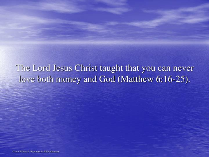 The Lord Jesus Christ taught that you can never love both money and God (Matthew 6:16-25).