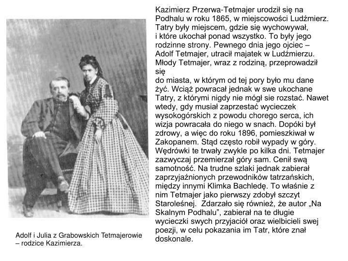 Kazimierz Przerwa-Tetmajer urodzi si na Podhalu w roku 1865, w miejscowoci Ludmierz. Tatry byy miejscem, gdzie si wychowywa,