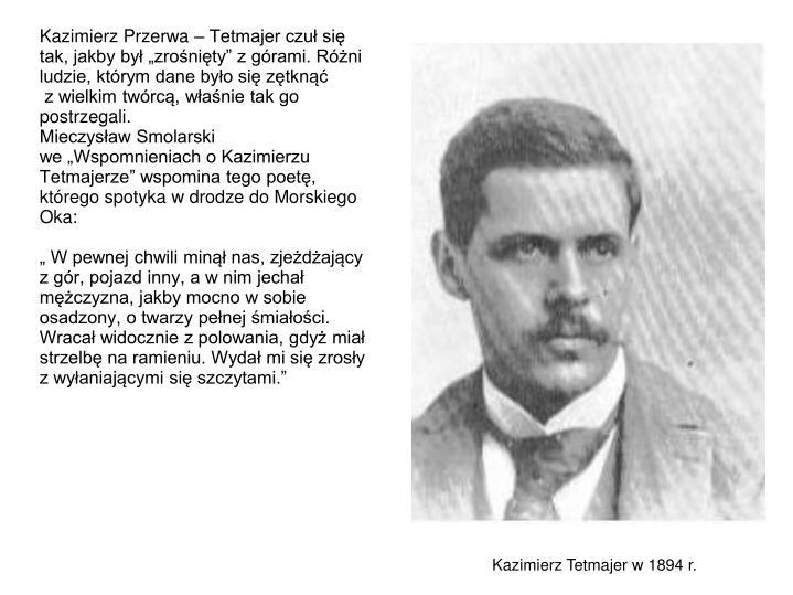 Kazimierz Przerwa  Tetmajer czu si tak, jakby by zronity z grami. Rni ludzie, ktrym dane byo si ztkn