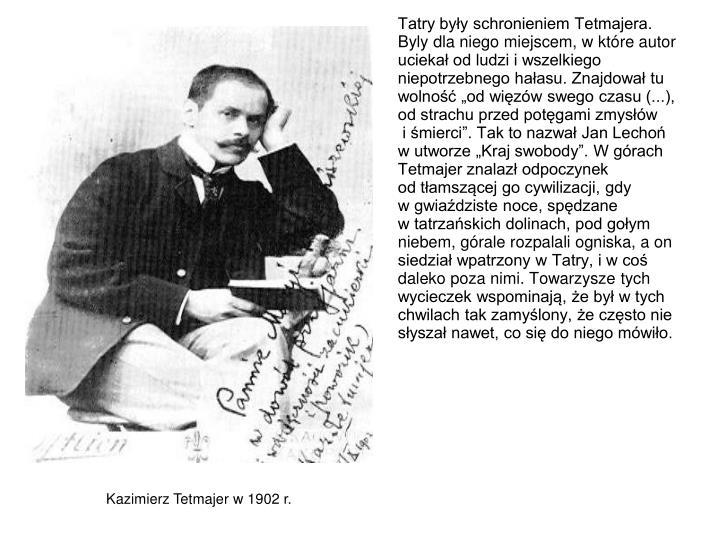 Tatry byy schronieniem Tetmajera. Byly dla niego miejscem, w ktre autor ucieka od ludzi i wszelkiego niepotrzebnego haasu. Znajdowa tu wolno od wizw swego czasu (...), od strachu przed potgami zmysw
