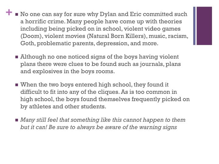 No one can say for sure why Dylan and Eric committed such a horrific crime. Many people have come up with theories including being picked on in school, violent video games (Doom), violent movies (Natural Born Killers), music, racism, Goth, problematic parents, depression, and more.