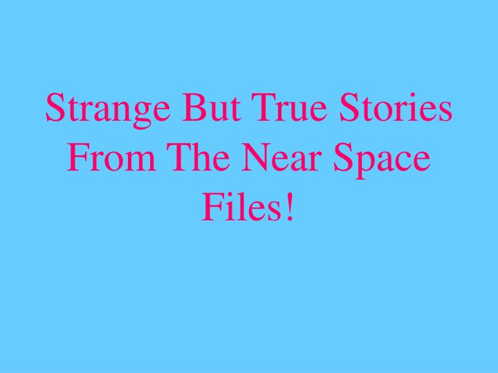 Strange But True Stories From The Near Space Files!