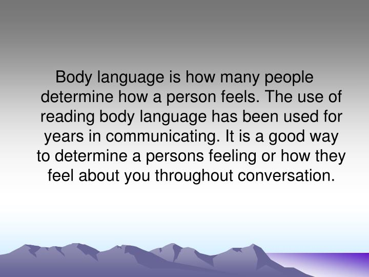 Body language is how many people determine how a person feels. The use of reading body language has been used for years in communicating. It is a good way to determine a persons feeling or how they feel about you throughout conversation.