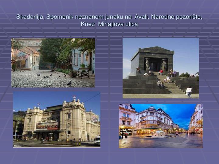 Skadarlija, Spomenik neznanom junaku na  Avali, Narodno pozorište, Knez  Mihajlova ulica
