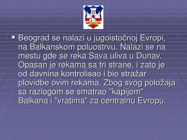 """Beograd se nalazi u jugoistočnoj Evropi, na Balkanskom poluostrvu. Nalazi se na mestu gde se reka Sava uliva u Dunav. Opasan je rekama sa tri strane, i zato je od davnina kontrolisao i bio stražar plovidbe ovim rekama. Zbog svog položaja sa razlogom se smatrao """"kapijom"""" Balkana i """"vratima"""" za centralnu Evropu."""
