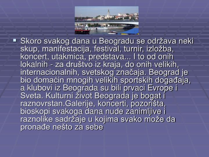 Skoro svakog dana u Beogradu se održava neki skup, manifestacija, festival, turnir, izložba, koncert, utakmica, predstava... I to od onih lokalnih - za društvo iz kraja, do onih velikih, internacionalnih, svetskog značaja. Beograd je bio domaćin mnogih velikih sportskih događaja, a klubovi iz Beograda su bili prvaci Evrope i Sveta. Kulturni život Beograda je bogat i raznovrstan.Galerije, koncerti, pozorišta, bioskopi svakoga dana nude zanimljive i raznolike sadržaje u kojima svako može da pronađe nešto za sebe