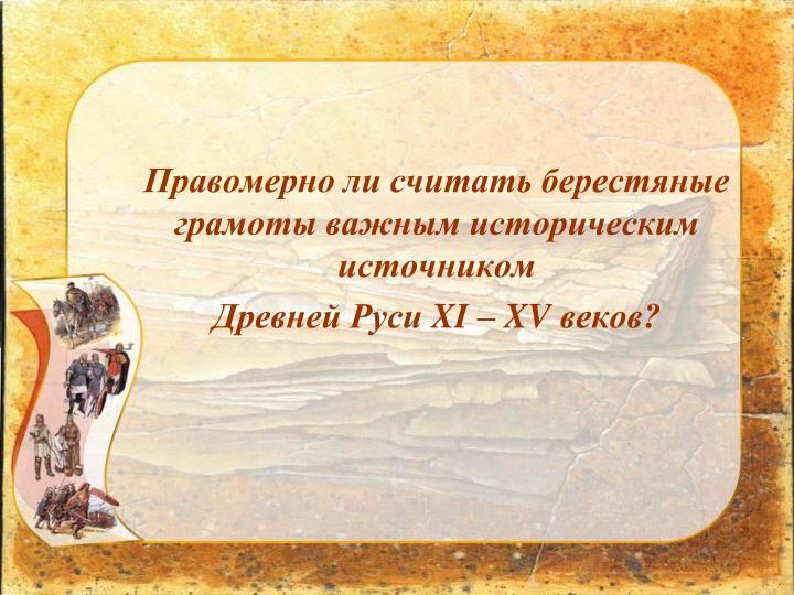 Правомерно ли считать берестяные грамоты важным историческим источником                                           Древней Руси