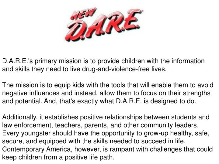 D.A.R.E.'s primary mission is to provide children with the information and skills they need to live drug-and-violence-free lives.