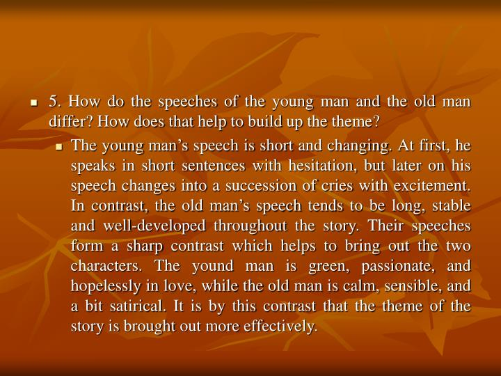 5. How do the speeches of the young man and the old man differ? How does that help to build up the theme?