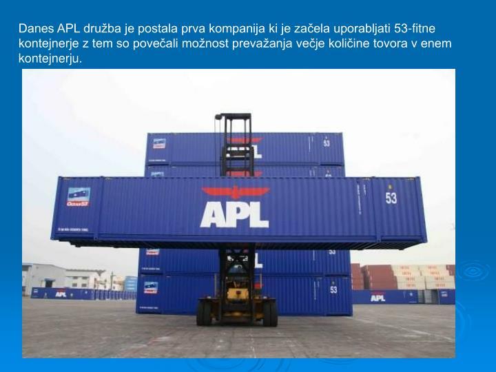 Danes APL druba je postala prva kompanija ki je zaela uporabljati 53-fitne kontejnerje z tem so poveali monost prevaanja veje koliine tovora v enem kontejnerju.