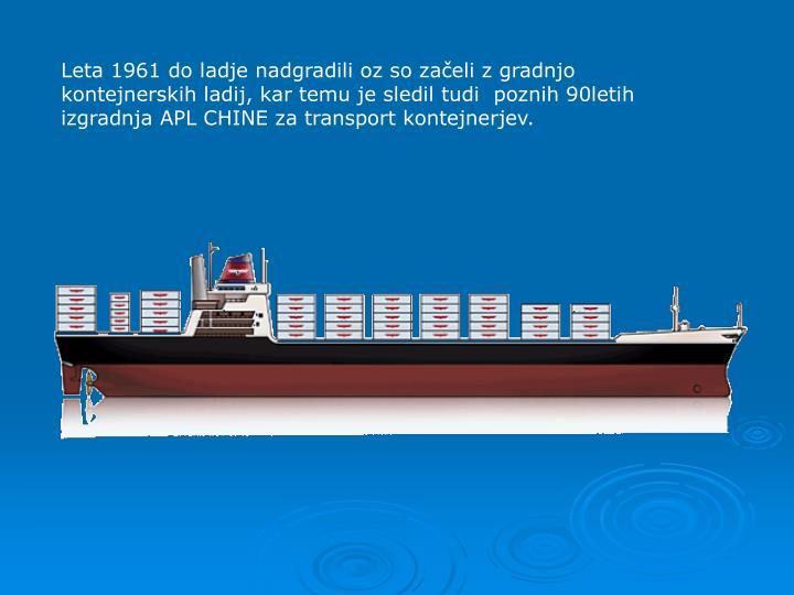 Leta 1961 do ladje nadgradili oz so zaeli z gradnjo kontejnerskih ladij, kar temu je sledil tudi  poznih 90letih izgradnja APL CHINE za transport kontejnerjev.