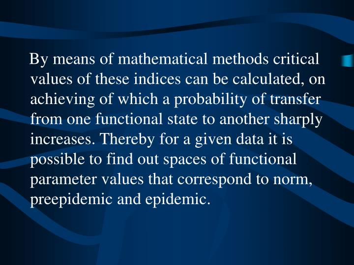 By means of mathematical methods critical values of these indices can be calculated, on achieving of which a probability of transfer from one functional state to another sharply increases. Thereby for a given data it is possible to find out spaces of functional parameter values that correspond to norm, preepidemic and epidemic.