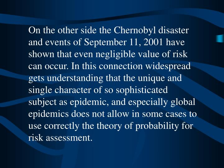 On the other side the Chernobyl disaster and events of September 11, 2001 have shown that even negligible value of risk can occur.