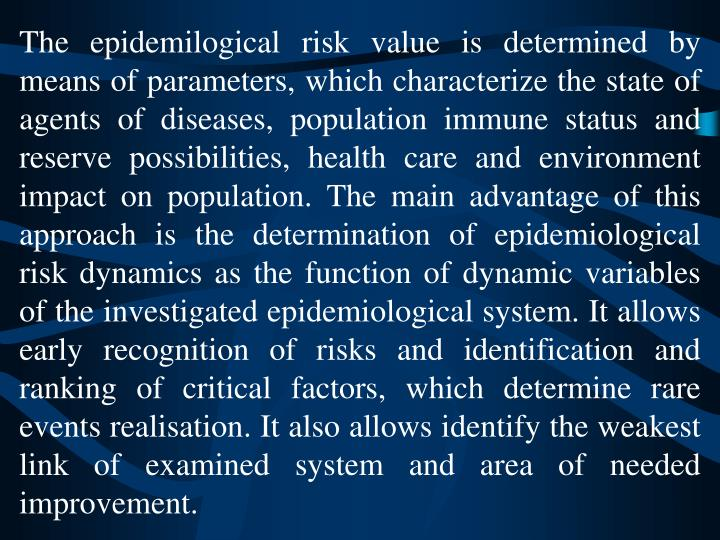 The epidemilogical risk value is determined by means of parameters, which characterize the state of agents of diseases, population immune status and reserve possibilities, health care and environment impact on population. The main advantage of this approach is the determination of epidemiological risk dynamics as the function of dynamic variables of the investigated epidemiological system. It allows