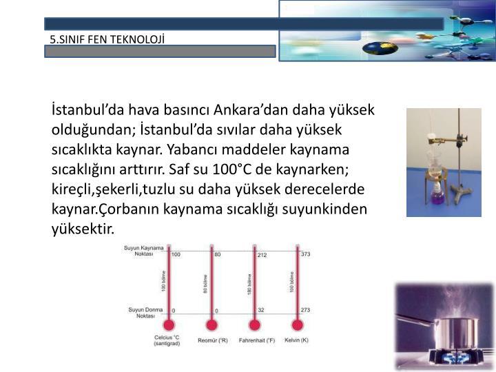 İstanbul'da hava basıncı Ankara'dan daha yüksek olduğundan; İstanbul'da sıvılar daha yüksek sıcaklıkta kaynar. Yabancı maddeler kaynama sıcaklığını arttırır. Saf su 100°C de kaynarken; kireçli,şekerli,tuzlu su daha yüksek derecelerde kaynar.Çorbanın kaynama sıcaklığı suyunkinden yüksektir.