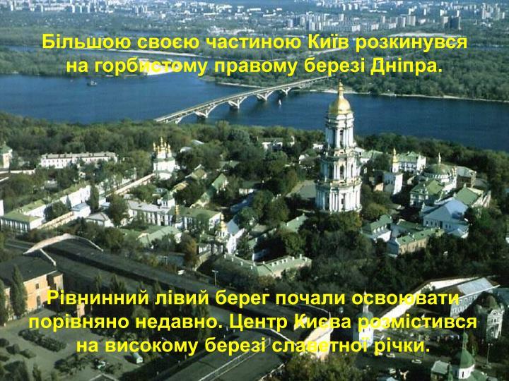 Більшою своєю частиною Київ розкинувся на горбистому правому березі Дніпра.