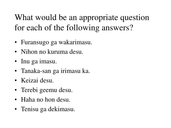 What would be an appropriate question for each of the following answers?