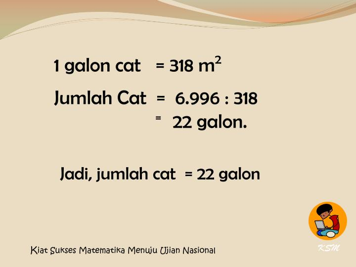 1 galon cat   = 318 m