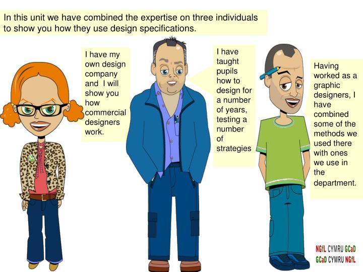 In this unit we have combined the expertise on three individuals to show you how they use design specifications.
