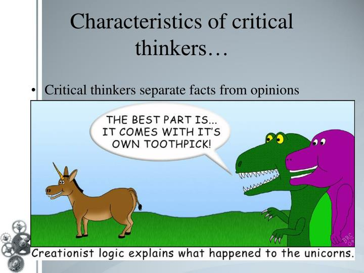 characteristics of good critical thinkers Critical thinkers uncritical thinkers are honest with themselves, acknowledging what they don't know, recognizing their limitations, and being watchful of their own errors pretend they know more than they do, ignore their limitations, and assume their views are error-free critical thinkers uncritical.