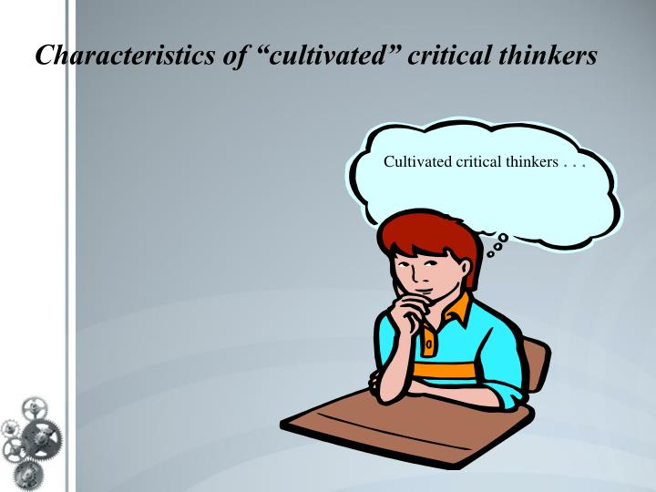 give the definition of critical thinking and three characteristics of a critical thinker The case for critical-thinking skills on assessing critical-thinking for critical-thinking skills and performance assessment in the united.