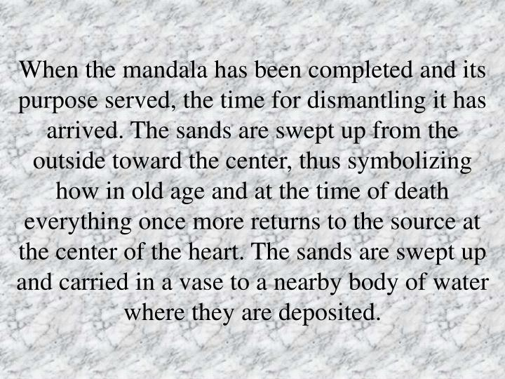 When the mandala has been completed and its purpose served, the time for dismantling it has arrived. The sands are swept up from the outside toward the center, thus symbolizing how in old age and at the time of death everything once more returns to the source at the center of the heart. The sands are swept up and carried in a vase to a nearby body of water where they are deposited.