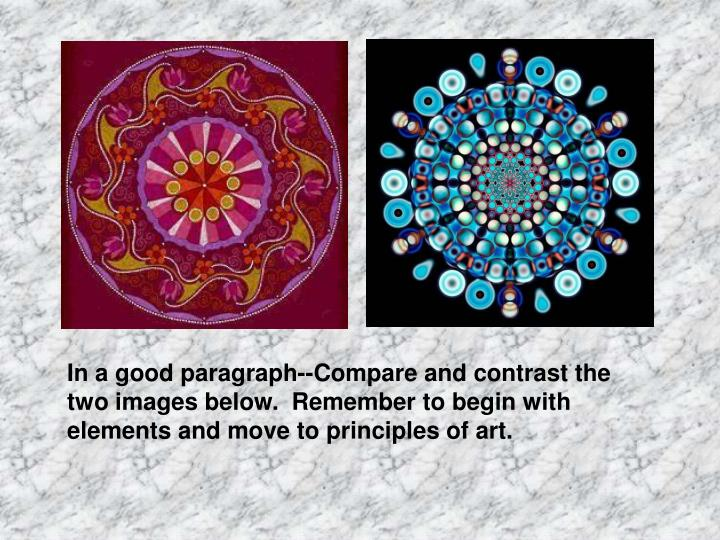 In a good paragraph--Compare and contrast the two images below.  Remember to begin with elements and move to principles of art.