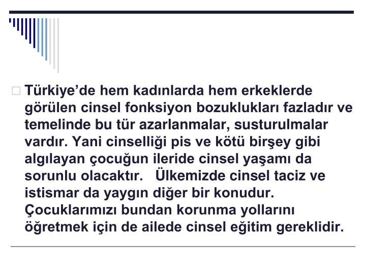Türkiye'de hem kadınlarda hem erkeklerde görülen cinsel fonksiyon bozuklukları fazladır ve temelinde bu tür azarlanmalar, susturulmalar vardır. Yani cinselliği pis ve kötü birşey gibi algılayan çocuğun ileride cinsel yaşamı da sorunlu olacaktır. Ülkemizde cinsel taciz ve istismar da yaygın diğer bir konudur. Çocuklarımızı bundan korunma yollarını öğretmek için de ailede cinsel eğitim gereklidir.