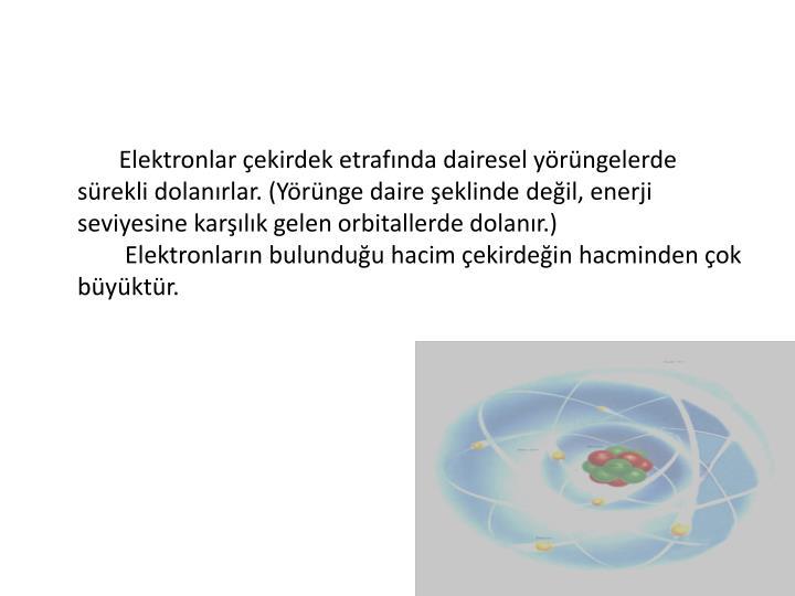 Elektronlar çekirdek etrafında dairesel yörüngelerde sürekli dolanırlar. (Yörünge daire şeklinde değil, enerji seviyesine karşılık gelen